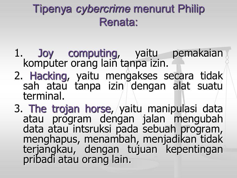 Tipenya cybercrime menurut Philip Renata: 1. Joy computing, yaitu pemakaian komputer orang lain tanpa izin. 2. Hacking, yaitu mengakses secara tidak s