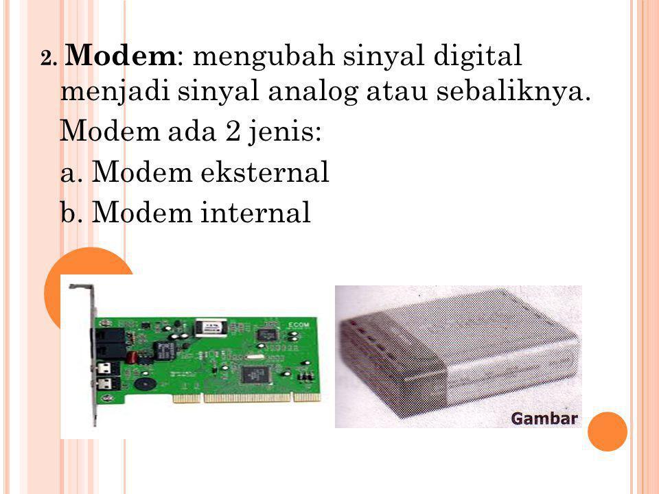 2. Modem : mengubah sinyal digital menjadi sinyal analog atau sebaliknya.