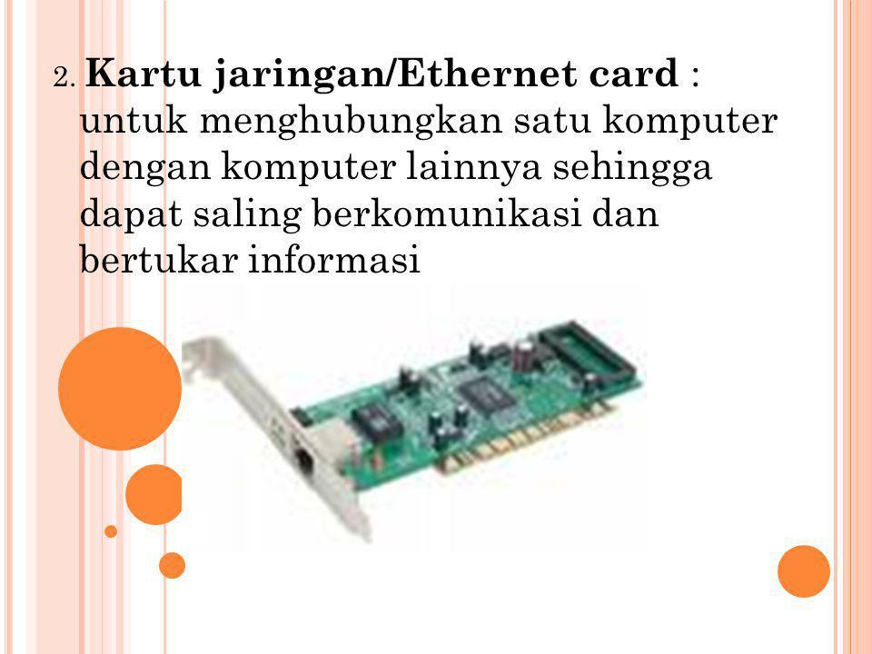 2. Kartu jaringan/Ethernet card : untuk menghubungkan satu komputer dengan komputer lainnya sehingga dapat saling berkomunikasi dan bertukar informasi
