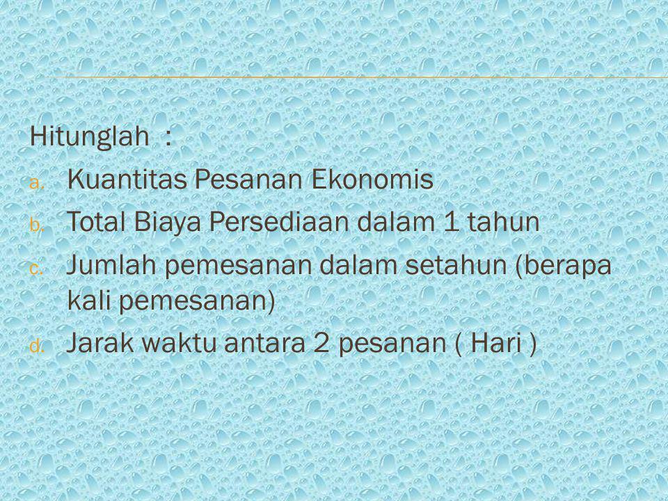 Hitunglah : a.Kuantitas Pesanan Ekonomis b. Total Biaya Persediaan dalam 1 tahun c.