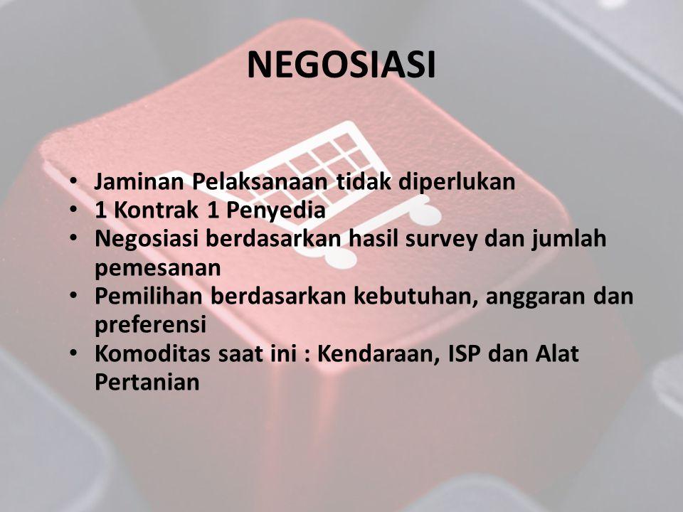 NEGOSIASI • Jaminan Pelaksanaan tidak diperlukan • 1 Kontrak 1 Penyedia • Negosiasi berdasarkan hasil survey dan jumlah pemesanan • Pemilihan berdasar