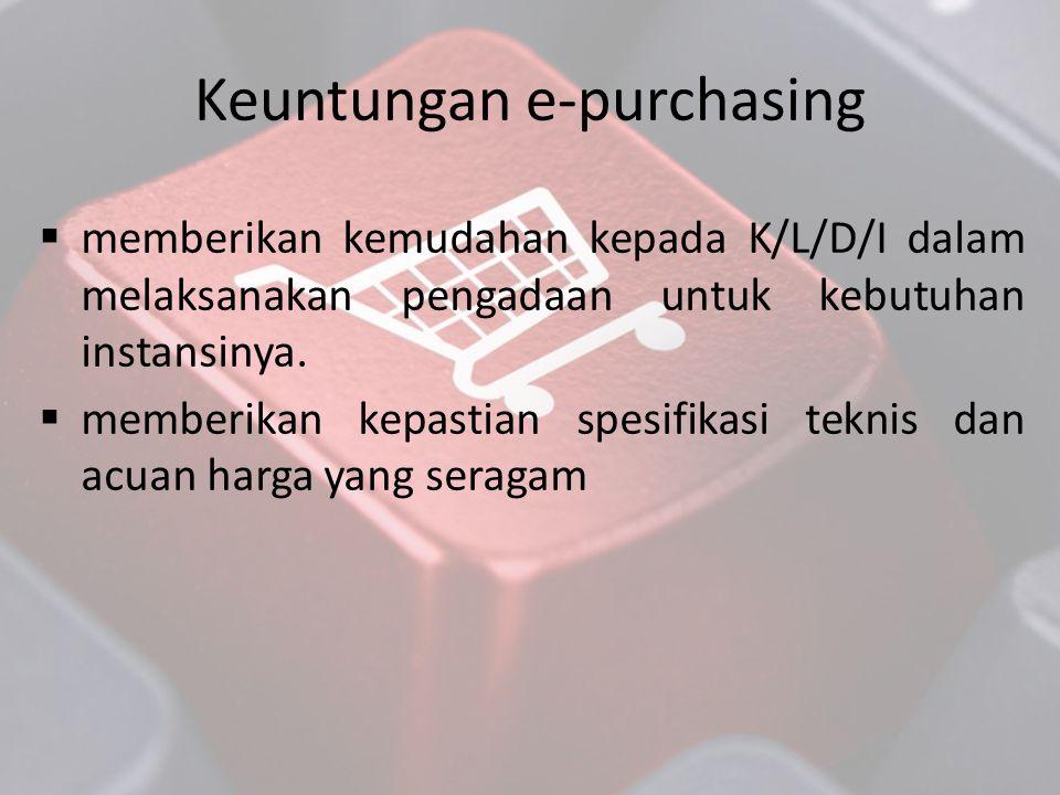 Keuntungan e-purchasing  memberikan kemudahan kepada K/L/D/I dalam melaksanakan pengadaan untuk kebutuhan instansinya.  memberikan kepastian spesifi