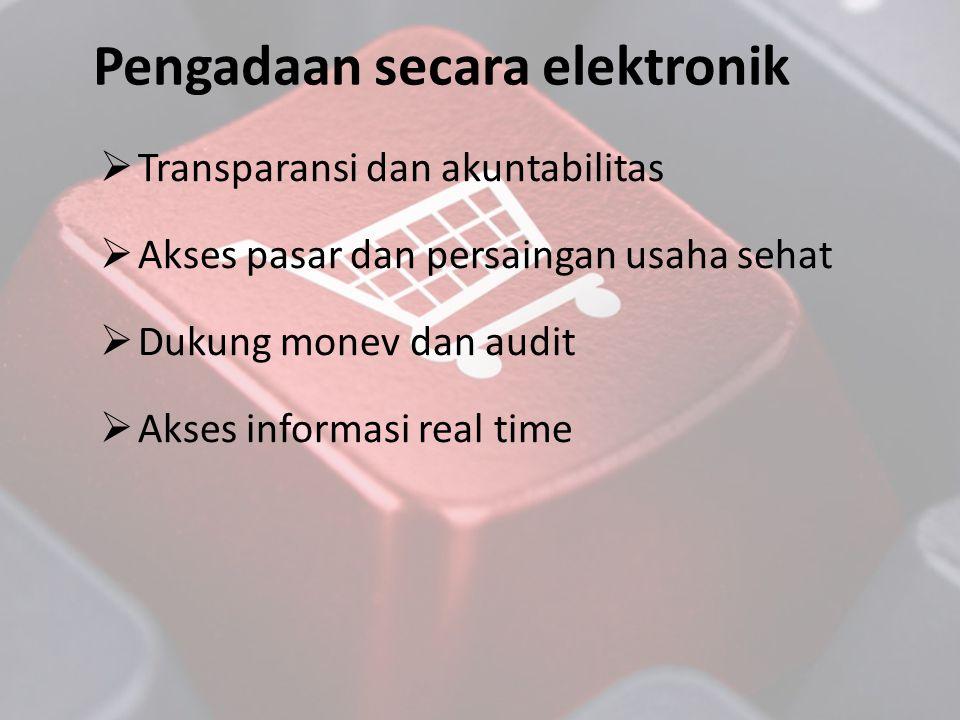  Transparansi dan akuntabilitas  Akses pasar dan persaingan usaha sehat  Dukung monev dan audit  Akses informasi real time Pengadaan secara elektr