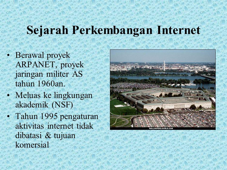 Sejarah Perkembangan Internet •Berawal proyek ARPANET, proyek jaringan militer AS tahun 1960an. •Meluas ke lingkungan akademik (NSF) •Tahun 1995 penga