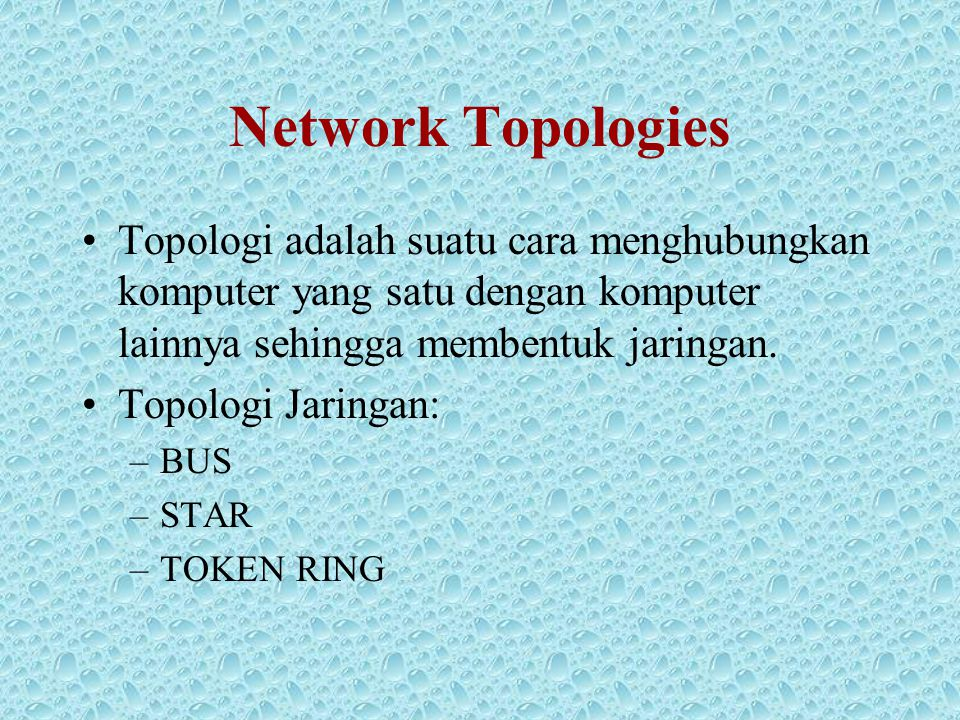 Network Topologies •Topologi adalah suatu cara menghubungkan komputer yang satu dengan komputer lainnya sehingga membentuk jaringan. •Topologi Jaringa