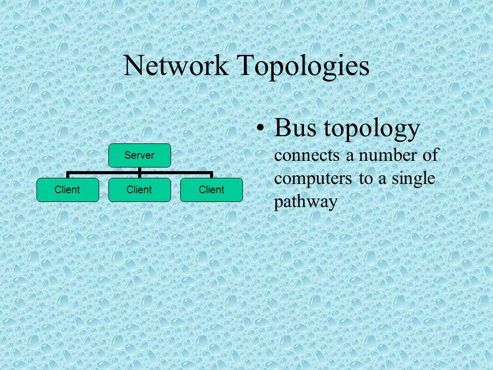 Network Topologies •Star topology has a central connecting point Hub ClientServerClient