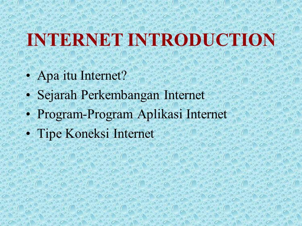 INTERNET INTRODUCTION •Apa itu Internet? •Sejarah Perkembangan Internet •Program-Program Aplikasi Internet •Tipe Koneksi Internet