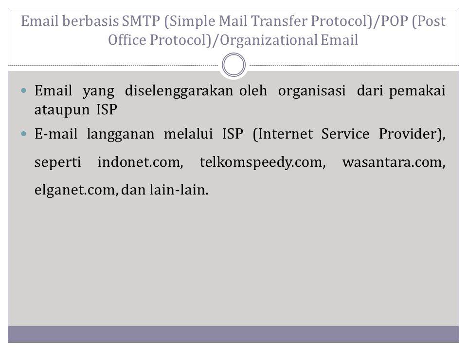 Email berbasis SMTP (Simple Mail Transfer Protocol)/POP (Post Office Protocol)/Organizational Email  Email yang diselenggarakan oleh organisasi dari pemakai ataupun ISP  E-mail langganan melalui ISP (Internet Service Provider), seperti indonet.com, telkomspeedy.com, wasantara.com, elganet.com, dan lain-lain.