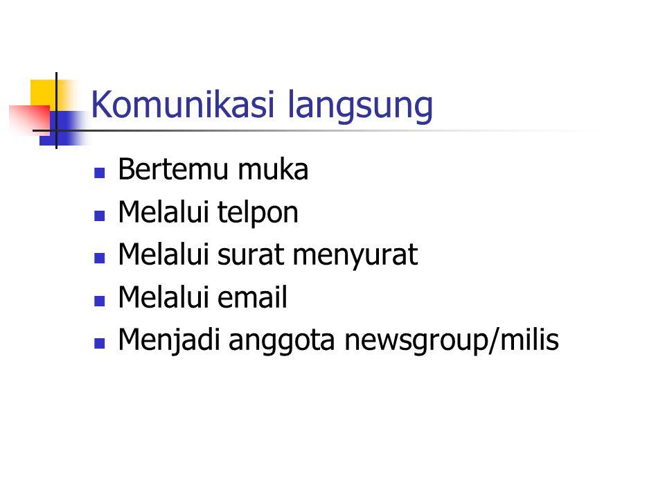 Komunikasi langsung  Bertemu muka  Melalui telpon  Melalui surat menyurat  Melalui email  Menjadi anggota newsgroup/milis