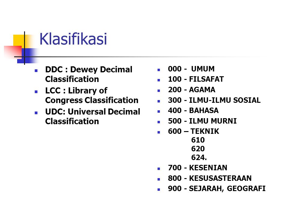 Klasifikasi  DDC : Dewey Decimal Classification  LCC : Library of Congress Classification  UDC: Universal Decimal Classification  000 - UMUM  100 - FILSAFAT  200 - AGAMA  300 - ILMU-ILMU SOSIAL  400 - BAHASA  500 - ILMU MURNI  600 – TEKNIK 610 620 624.