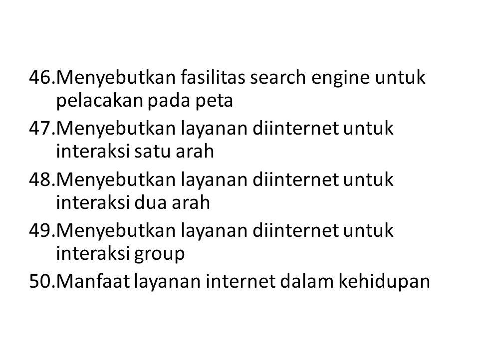 46.Menyebutkan fasilitas search engine untuk pelacakan pada peta 47.Menyebutkan layanan diinternet untuk interaksi satu arah 48.Menyebutkan layanan di