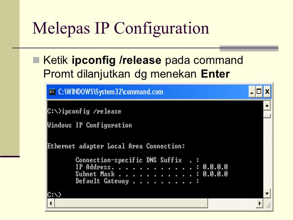 Melepas IP Configuration  Ketik ipconfig /release pada command Promt dilanjutkan dg menekan Enter