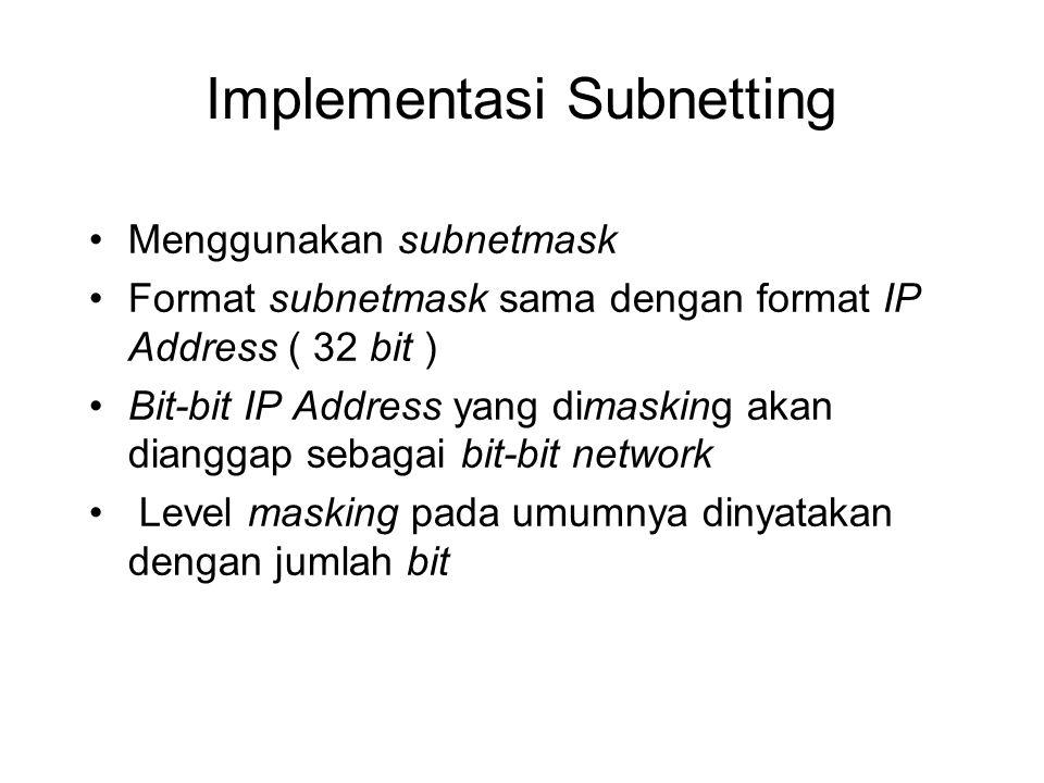 Implementasi Subnetting •Menggunakan subnetmask •Format subnetmask sama dengan format IP Address ( 32 bit ) •Bit-bit IP Address yang dimasking akan di