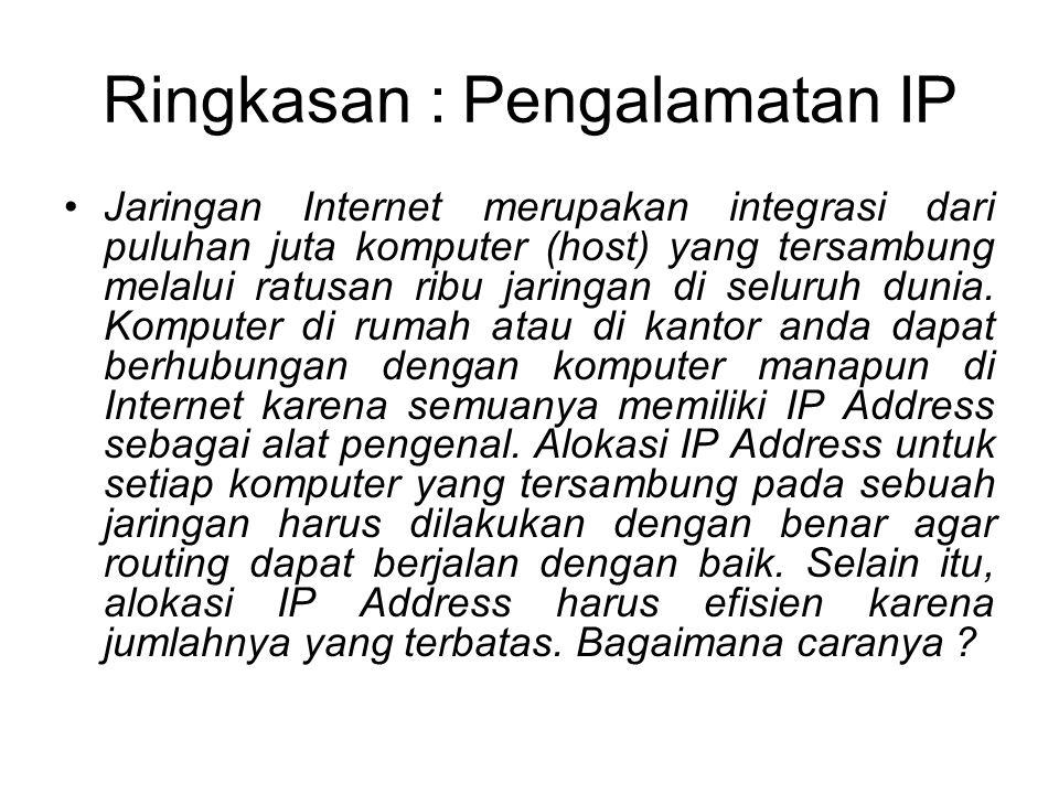 Ringkasan : Pengalamatan IP •Jaringan Internet merupakan integrasi dari puluhan juta komputer (host) yang tersambung melalui ratusan ribu jaringan di