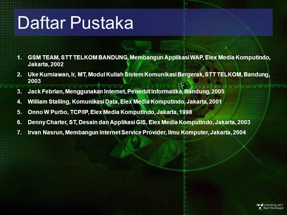 Daftar Pustaka 1.GSM TEAM, STT TELKOM BANDUNG, Membangun Applikasi WAP, Elex Media Komputindo, Jakarta, 2002 2.Uke Kurniawan, Ir, MT, Modul Kuliah Sis