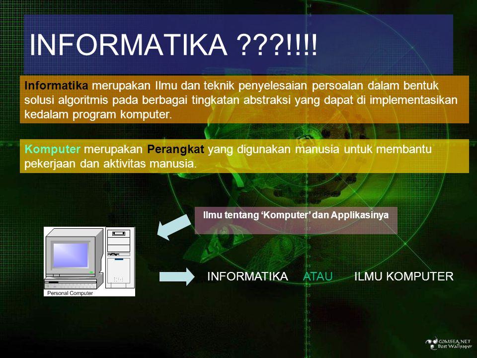 INFORMATIKA ???!!!! Informatika merupakan Ilmu dan teknik penyelesaian persoalan dalam bentuk solusi algoritmis pada berbagai tingkatan abstraksi yang