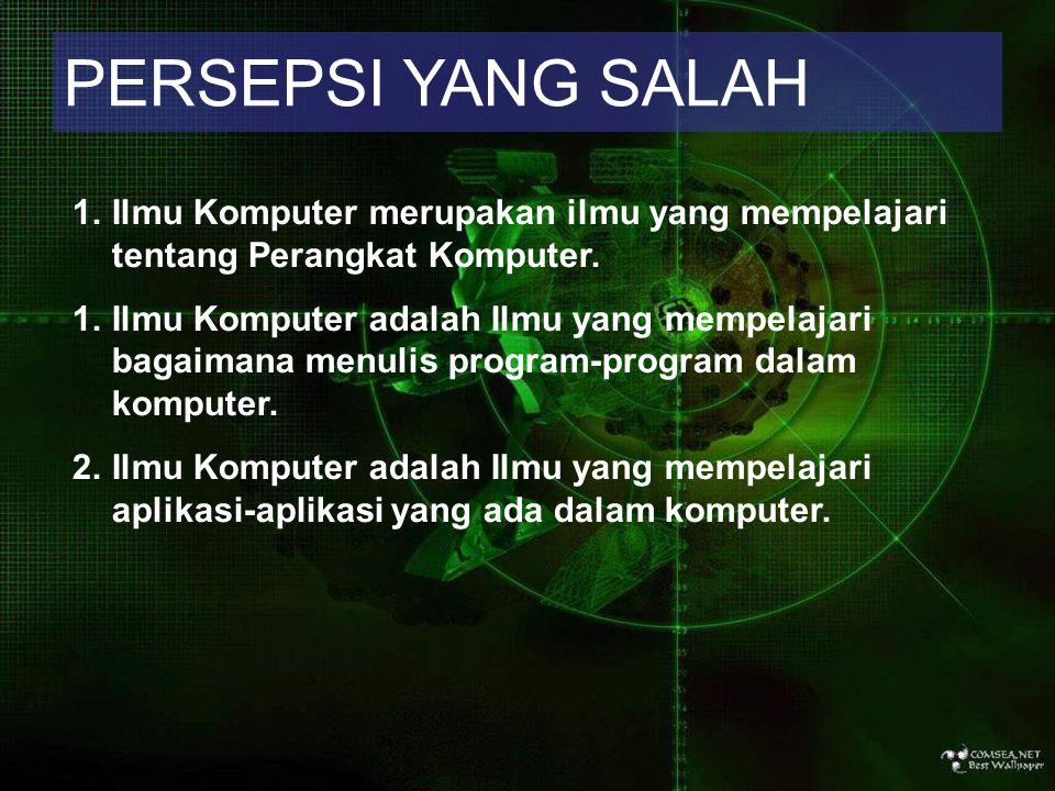 PERSEPSI YANG SALAH 1.Ilmu Komputer merupakan ilmu yang mempelajari tentang Perangkat Komputer. 1.Ilmu Komputer adalah Ilmu yang mempelajari bagaimana