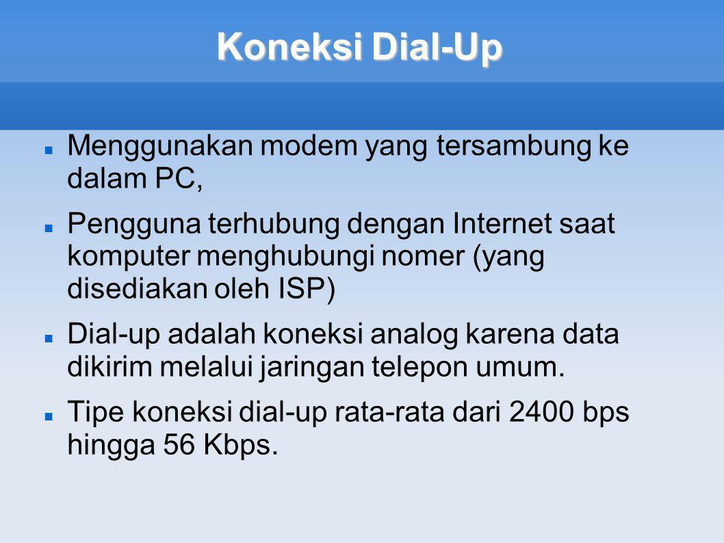 Koneksi Dial-Up  Menggunakan modem yang tersambung ke dalam PC,  Pengguna terhubung dengan Internet saat komputer menghubungi nomer (yang disediakan oleh ISP)  Dial-up adalah koneksi analog karena data dikirim melalui jaringan telepon umum.
