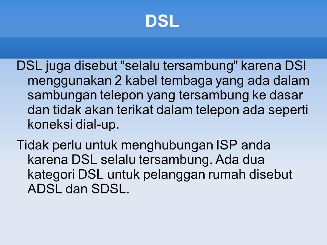 DSL DSL juga disebut selalu tersambung karena DSl menggunakan 2 kabel tembaga yang ada dalam sambungan telepon yang tersambung ke dasar dan tidak akan terikat dalam telepon ada seperti koneksi dial-up.