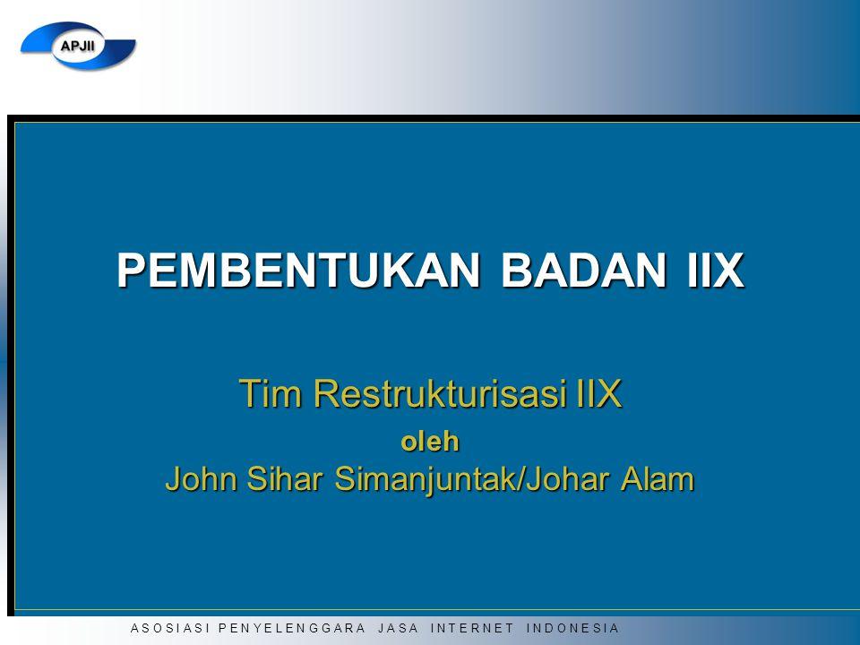 A S O S I A S I P E N Y E L E N G G A R A J A S A I N T E R N E T I N D O N E S I A PEMBENTUKAN BADAN IIX Tim Restrukturisasi IIX oleh John Sihar Sima