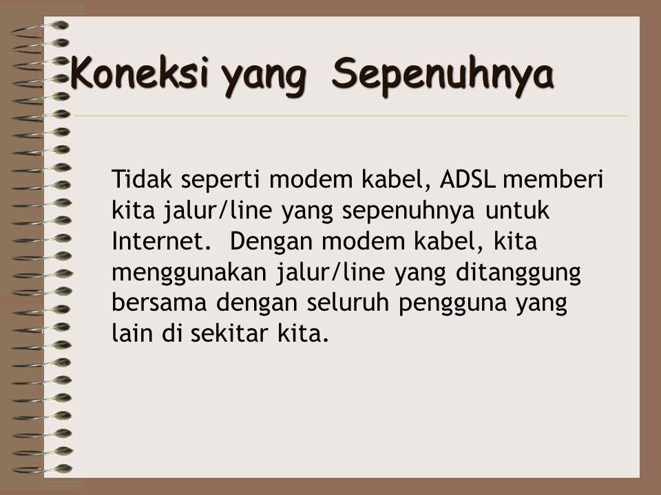 Koneksi yang Sepenuhnya Tidak seperti modem kabel, ADSL memberi kita jalur/line yang sepenuhnya untuk Internet. Dengan modem kabel, kita menggunakan j