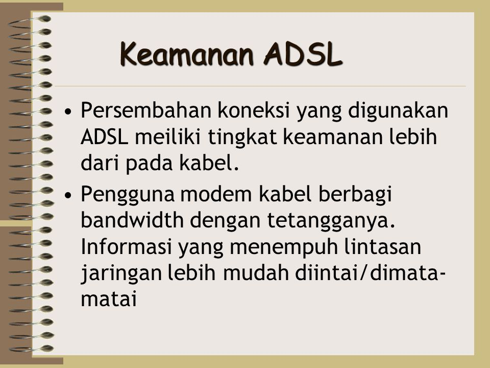 •Persembahan koneksi yang digunakan ADSL meiliki tingkat keamanan lebih dari pada kabel. •Pengguna modem kabel berbagi bandwidth dengan tetangganya. I