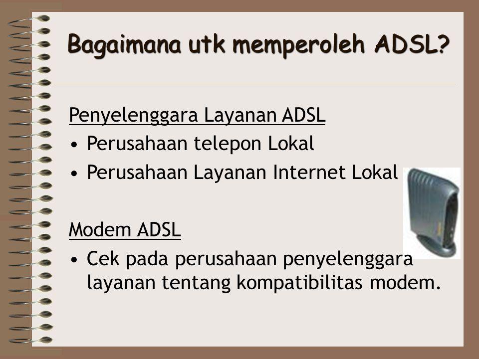 Bagaimana utk memperoleh ADSL? Penyelenggara Layanan ADSL •Perusahaan telepon Lokal •Perusahaan Layanan Internet Lokal Modem ADSL •Cek pada perusahaan