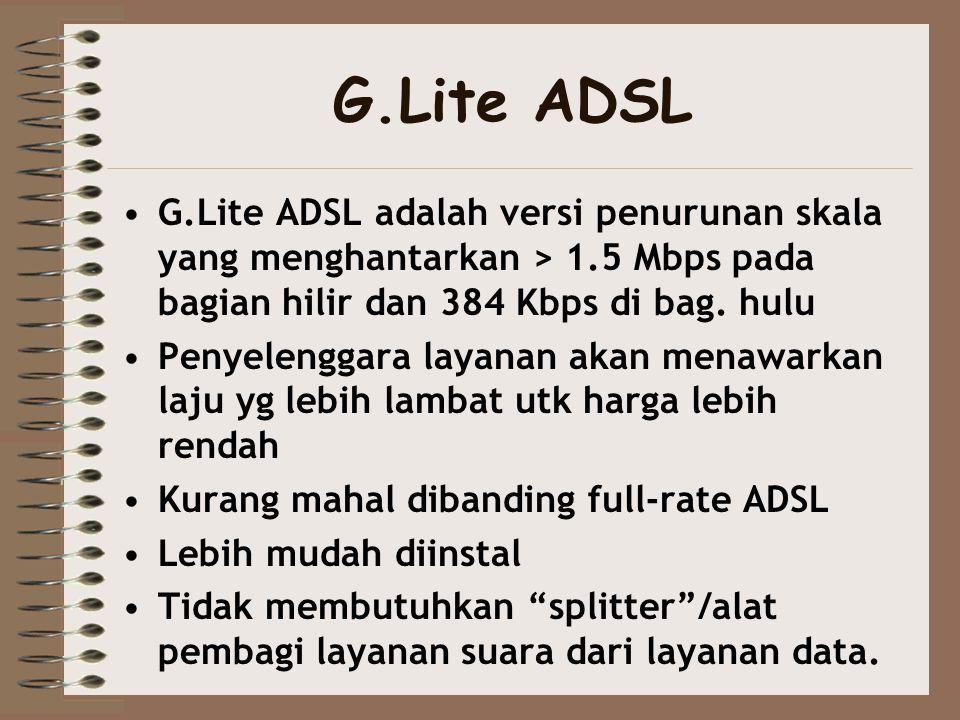 G.Lite ADSL •G.Lite ADSL adalah versi penurunan skala yang menghantarkan > 1.5 Mbps pada bagian hilir dan 384 Kbps di bag. hulu •Penyelenggara layanan
