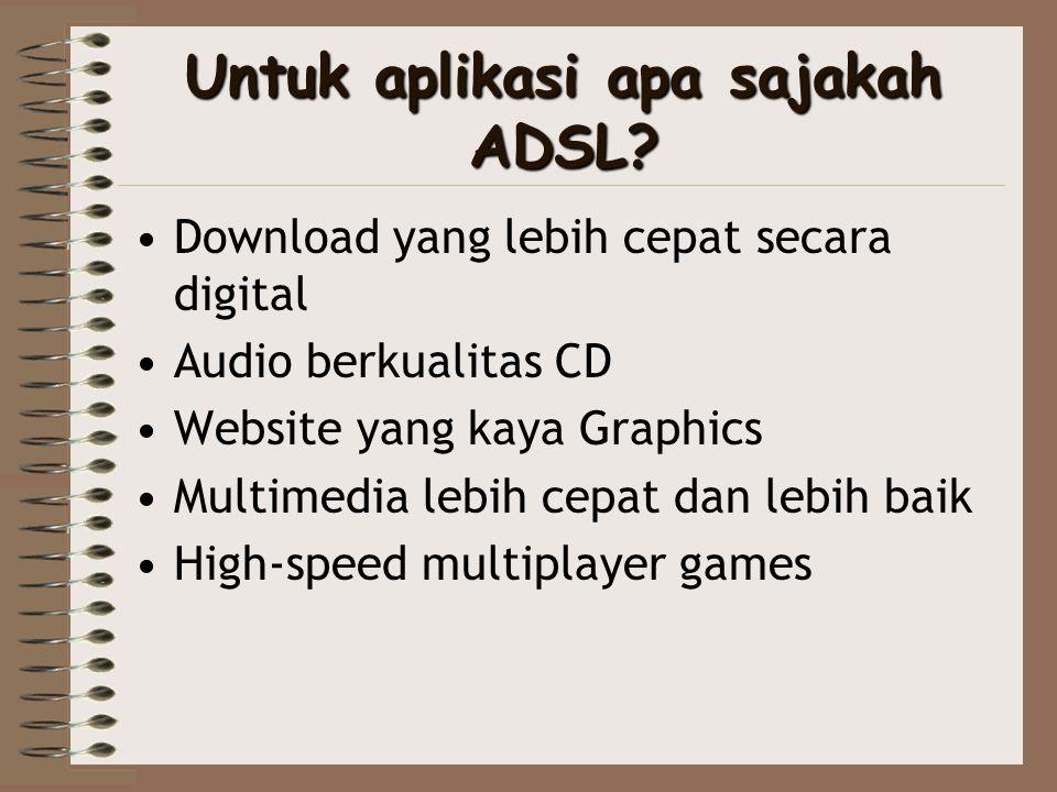 Untuk aplikasi apa sajakah ADSL? •Download yang lebih cepat secara digital •Audio berkualitas CD •Website yang kaya Graphics •Multimedia lebih cepat d
