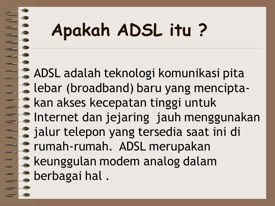 Apakah ADSL itu ? ADSL adalah teknologi komunikasi pita lebar (broadband) baru yang mencipta- kan akses kecepatan tinggi untuk Internet dan jejaring j