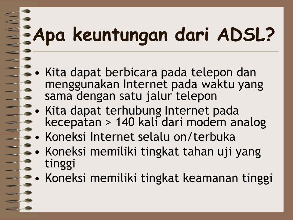 Apa keuntungan dari ADSL? •Kita dapat berbicara pada telepon dan menggunakan Internet pada waktu yang sama dengan satu jalur telepon •Kita dapat terhu
