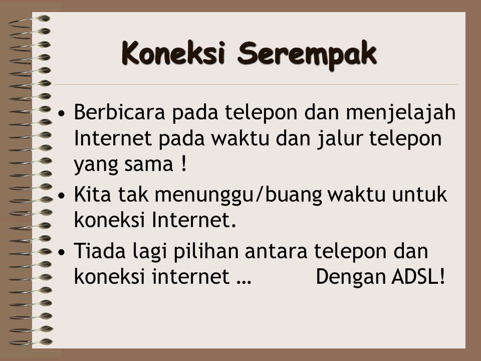 Koneksi Serempak •Berbicara pada telepon dan menjelajah Internet pada waktu dan jalur telepon yang sama ! •Kita tak menunggu/buang waktu untuk koneksi