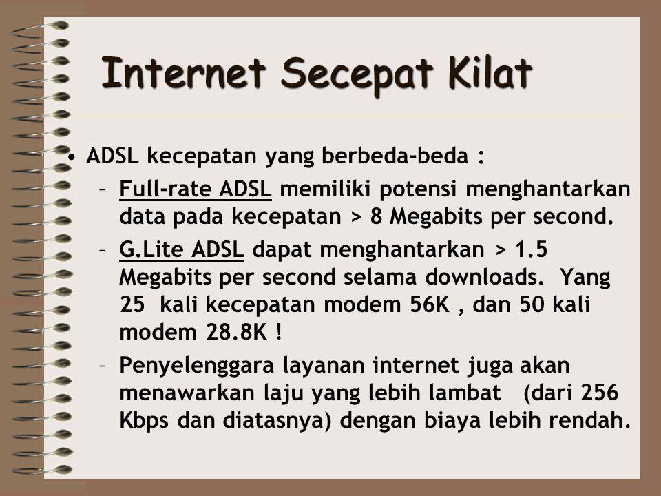 Full-rate ADSL •Full-rate ADSL menghantar data pada kisaran 1.5 - 8 Megabits per second di bagian hilir dari Internet ke computer kita • Di bagian hulu data melaju dari computer ke Internet sebesar 1 Mbps •Laju potensial data menurun dengan meningkatnya jarak dari kantor sentral telepon •Biaya dari layanan lebih mahal dari sistem G.Lite ADSL yang lebih baru dan lambat.