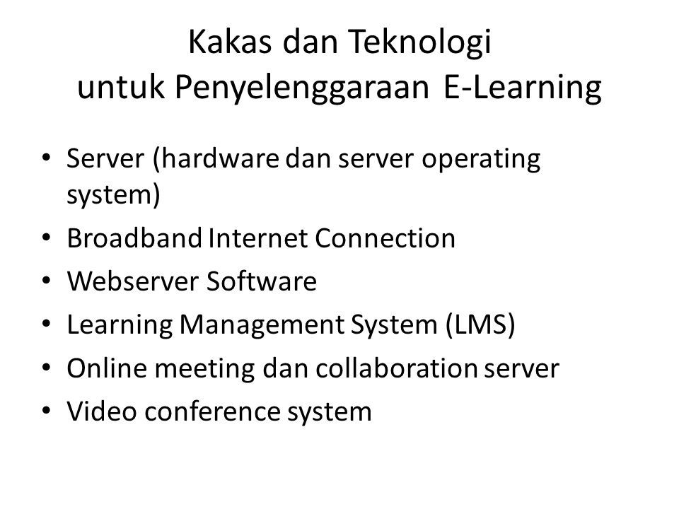 Kakas dan Teknologi untuk Penyelenggaraan E-Learning • Server (hardware dan server operating system) • Broadband Internet Connection • Webserver Software • Learning Management System (LMS) • Online meeting dan collaboration server • Video conference system
