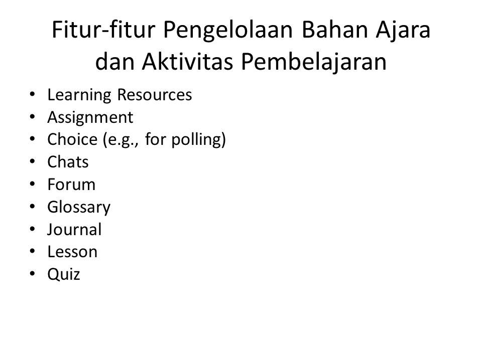 Fitur-fitur Pengelolaan Bahan Ajara dan Aktivitas Pembelajaran • Learning Resources • Assignment • Choice (e.g., for polling) • Chats • Forum • Glossary • Journal • Lesson • Quiz