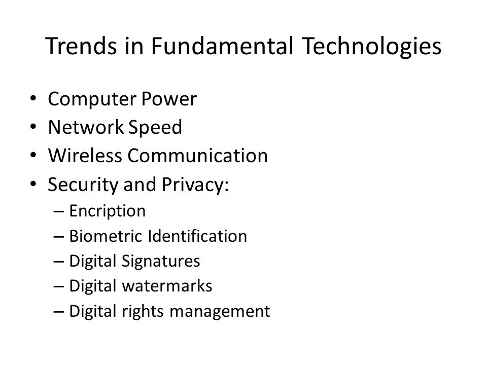 Trends in Fundamental Technologies • Computer Power • Network Speed • Wireless Communication • Security and Privacy: – Encription – Biometric Identification – Digital Signatures – Digital watermarks – Digital rights management