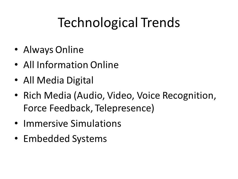 Technological Trends • Always Online • All Information Online • All Media Digital • Rich Media (Audio, Video, Voice Recognition, Force Feedback, Telep
