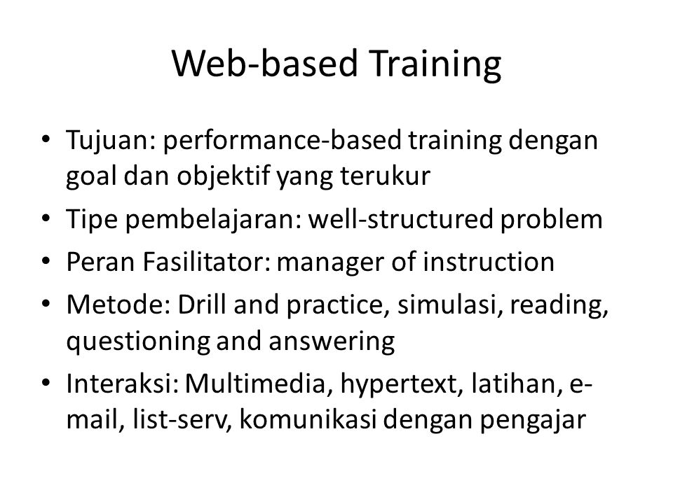Web-based Training • Tujuan: performance-based training dengan goal dan objektif yang terukur • Tipe pembelajaran: well-structured problem • Peran Fasilitator: manager of instruction • Metode: Drill and practice, simulasi, reading, questioning and answering • Interaksi: Multimedia, hypertext, latihan, e- mail, list-serv, komunikasi dengan pengajar