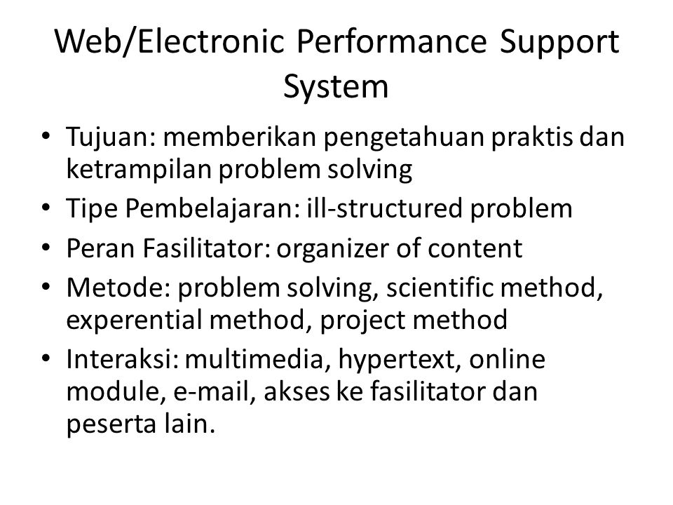 Web/Electronic Performance Support System • Tujuan: memberikan pengetahuan praktis dan ketrampilan problem solving • Tipe Pembelajaran: ill-structured problem • Peran Fasilitator: organizer of content • Metode: problem solving, scientific method, experential method, project method • Interaksi: multimedia, hypertext, online module, e-mail, akses ke fasilitator dan peserta lain.