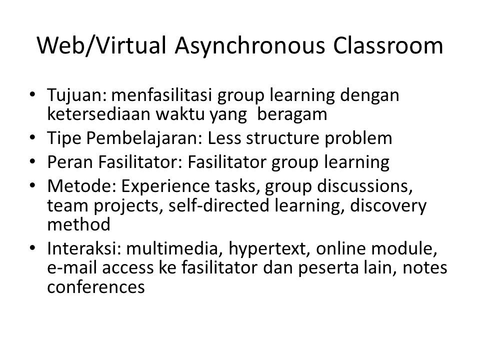 Web/Virtual Asynchronous Classroom • Tujuan: menfasilitasi group learning dengan ketersediaan waktu yang beragam • Tipe Pembelajaran: Less structure problem • Peran Fasilitator: Fasilitator group learning • Metode: Experience tasks, group discussions, team projects, self-directed learning, discovery method • Interaksi: multimedia, hypertext, online module, e-mail access ke fasilitator dan peserta lain, notes conferences