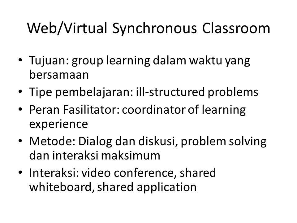 Web/Virtual Synchronous Classroom • Tujuan: group learning dalam waktu yang bersamaan • Tipe pembelajaran: ill-structured problems • Peran Fasilitator