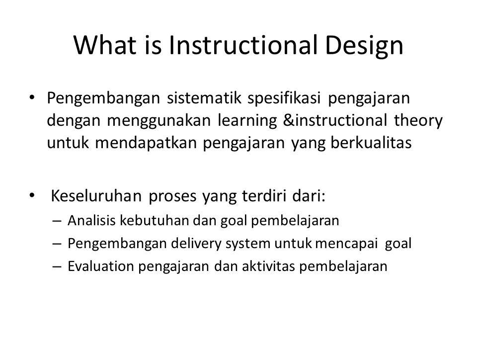 What is Instructional Design • Pengembangan sistematik spesifikasi pengajaran dengan menggunakan learning &instructional theory untuk mendapatkan peng