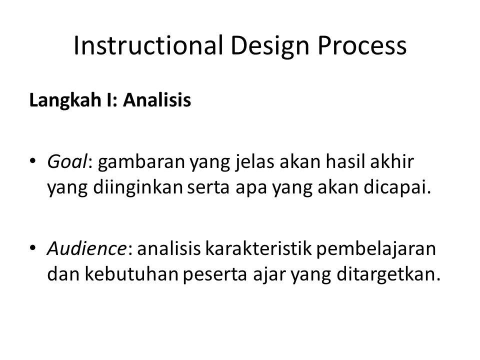 Instructional Design Process Langkah I: Analisis • Goal: gambaran yang jelas akan hasil akhir yang diinginkan serta apa yang akan dicapai. • Audience: