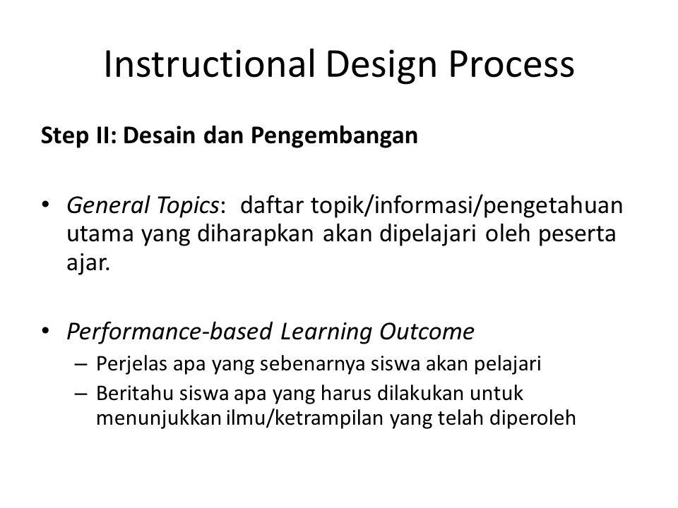 Instructional Design Process Step II: Desain dan Pengembangan • General Topics: daftar topik/informasi/pengetahuan utama yang diharapkan akan dipelaja