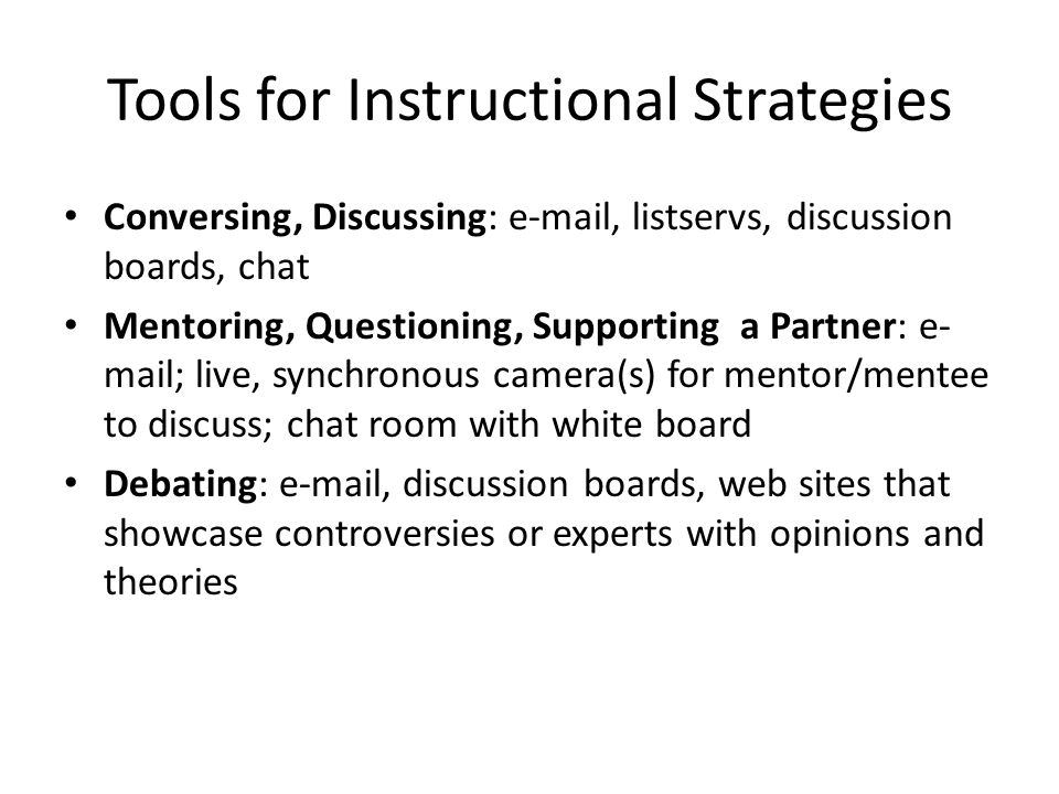 Tools for Instructional Strategies • Conversing, Discussing: e-mail, listservs, discussion boards, chat • Mentoring, Questioning, Supporting a Partner: e- mail; live, synchronous camera(s) for mentor/mentee to discuss; chat room with white board • Debating: e-mail, discussion boards, web sites that showcase controversies or experts with opinions and theories