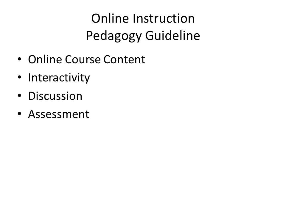 Online Instruction Pedagogy Guideline • Online Course Content • Interactivity • Discussion • Assessment