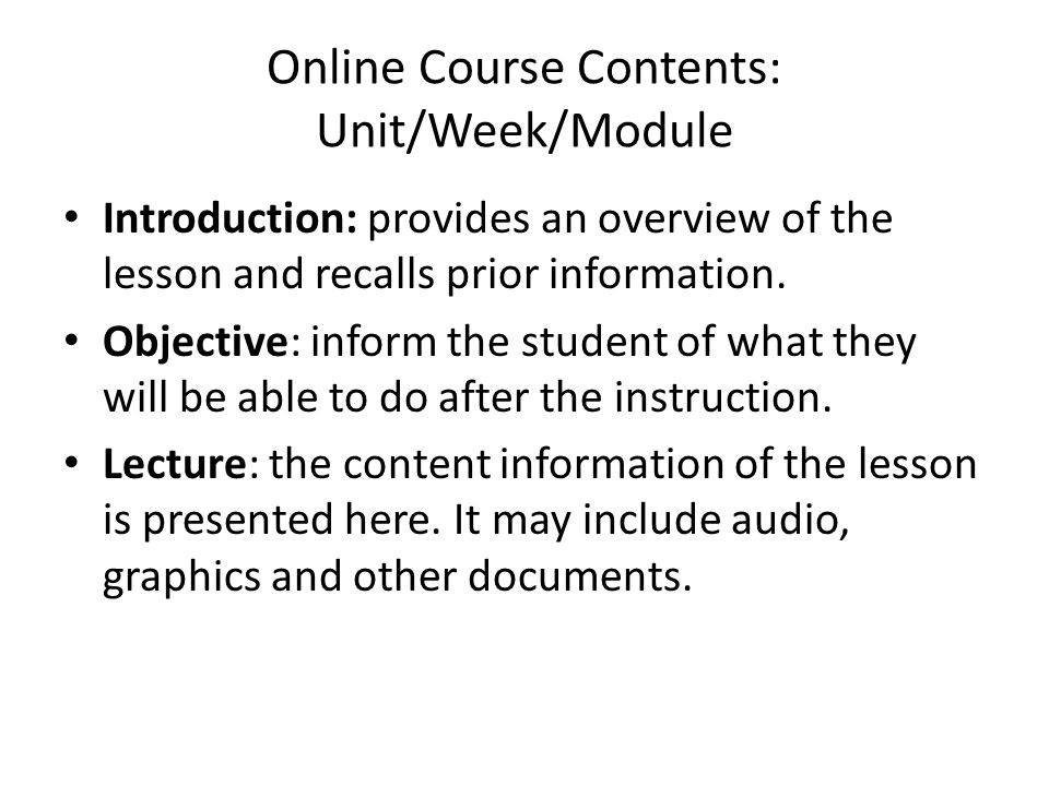 Online Course Contents: Unit/Week/Module • Introduction: provides an overview of the lesson and recalls prior information. • Objective: inform the stu
