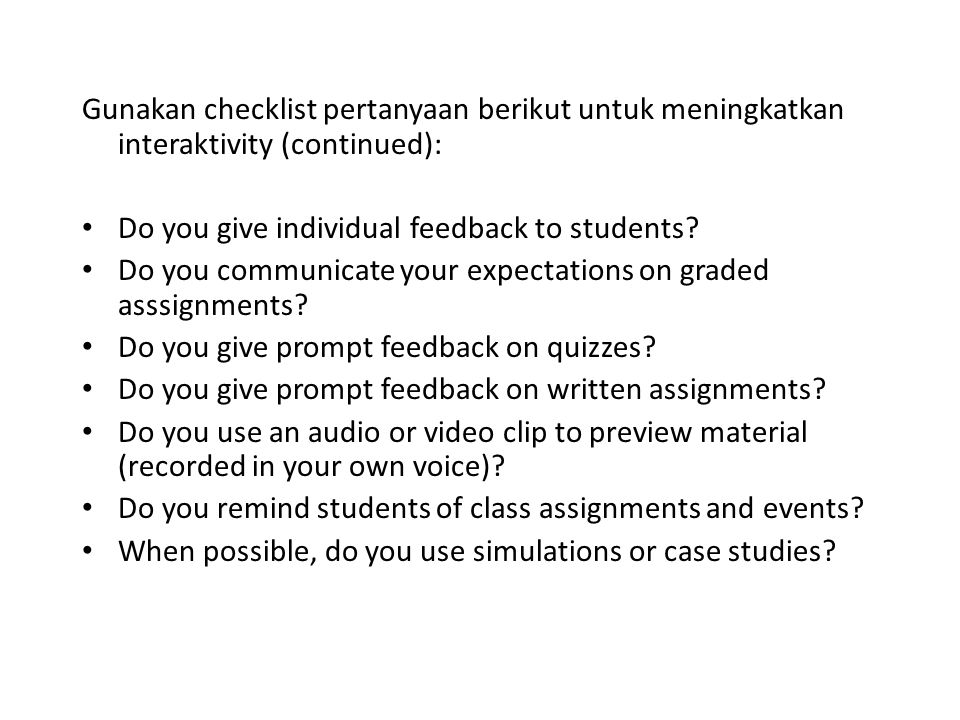 Gunakan checklist pertanyaan berikut untuk meningkatkan interaktivity (continued): • Do you give individual feedback to students? • Do you communicate
