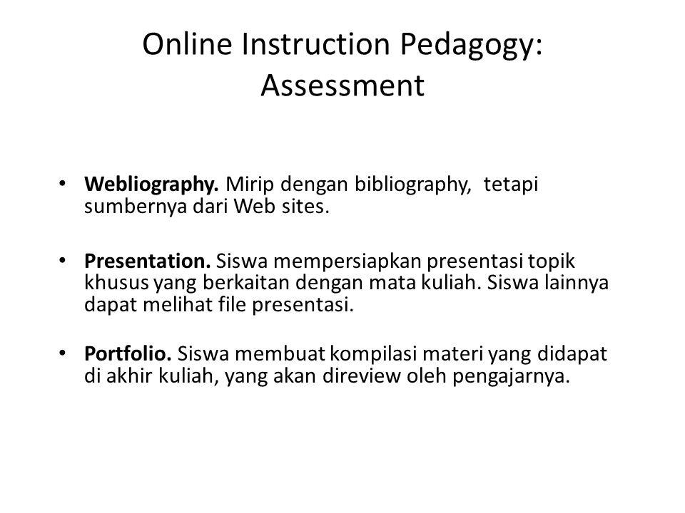 Online Instruction Pedagogy: Assessment • Webliography. Mirip dengan bibliography, tetapi sumbernya dari Web sites. • Presentation. Siswa mempersiapka