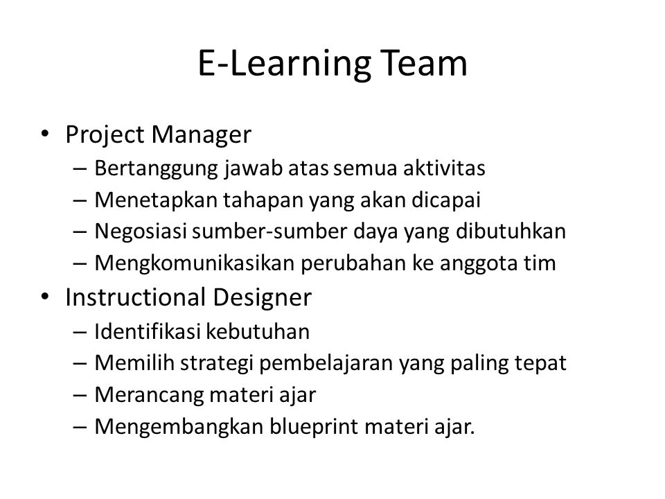 E-Learning Team • System Manager – Memberikan pengarahan dan dukungan teknis – Menetapkan batasan dan kemamuan teknis yang bisa diberikan – Menyediakan akses ke sumber-sumber daya teknis – Membantu setup sistem (teknologi) e-learning • Subject Matter Expert – Membantu menganalisa kebutuhan pembelajaran – Membantu pengembangan materi ajar